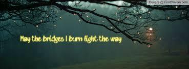 may the bridges i burn light the way vetements burning bridge my facebook cover quotes pinterest burning