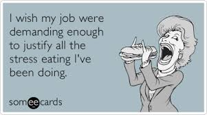 Emotional Eating Meme - i wish my job were demanding enough to justify all the stress