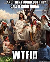 Jesus Good Friday Meme - and then i found out they call it good friday wtf storytime