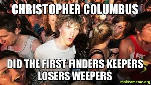 Christopher Columbus Memes - christopher columbus did the first finders keepers losers weepers