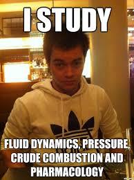Crude Memes - waldog i study fluid dynamics pressure crude combustion and