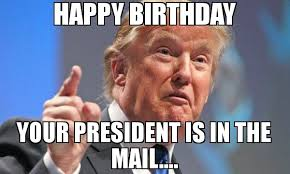 Mail Meme - happy birthday your president is in the mail meme donald