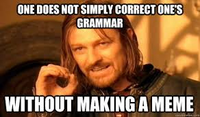 Correct Grammar Meme - one does not simply correct one s grammar without making a meme