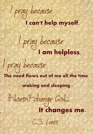 quotes change me i pray because i can u0027t help myself i pray because i u0027m helpless i