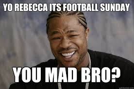 Rebecca Meme - yo rebecca its football sunday you mad bro xzibit meme quickmeme
