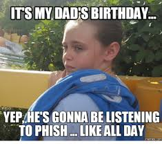 Phish Memes - its my dad birthday yepahes gonna be to phish like all day memes com
