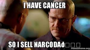 I Have Cancer Meme - i have cancer so i sell narcoda breaking bad make a meme