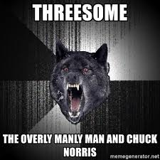 Threesome Memes - threesome the overly manly man and chuck norris insanity wolf