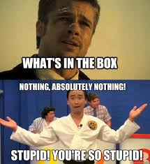 Whats In The Box Meme - what s in the box nothing absolutely nothing stupid you re so