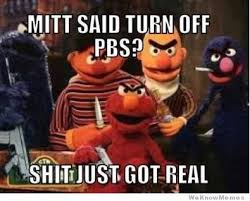 Shit Just Got Real Meme - mitt said turn off pbs shit just got real weknowmemes