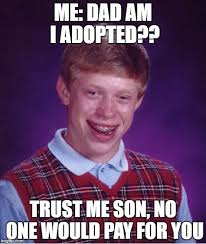 No Trust Meme - me dad am i adopted trust me son no one would pay for you meme