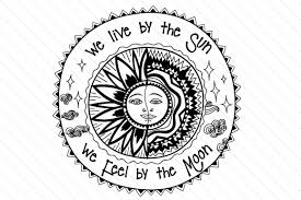 we live by the sun we feel by the moon svg cut file by creative