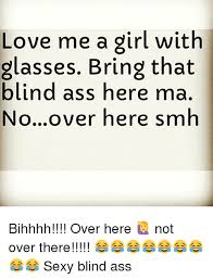 Sexy Ass Meme - love me a girl with glasses bring that blind ass here ma noover