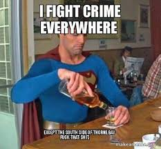 Fuck That Shit Meme - i fight crime everywhere except the south side of thorne bay fuck