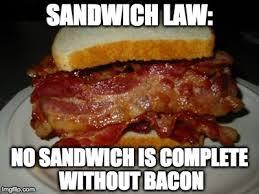 Sandwich Meme - sandwich law no sandwich is complete without bacon meme