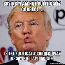 Politically Correct Meme - saying i am not politically correct is the politically correct