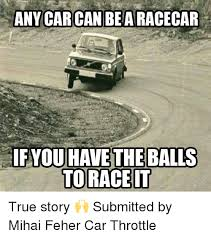 Race Car Meme - any car can be a racecar ifyou have the balls to race it true