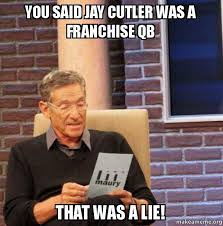 Jay Cutler Memes - you said jay cutler was a franchise qb that was a lie mike foote