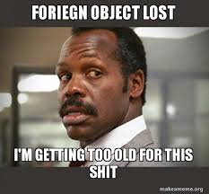 Getting Lost Meme - foriegn object lost i m getting too old for this shit getting too