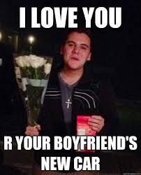 New Love Memes - i love you r your boyfriend s new car friend zone johnny quickmeme