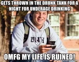 Underage Drinking Meme - gets thrown in the drunk tank for a night for underage drinking omfg