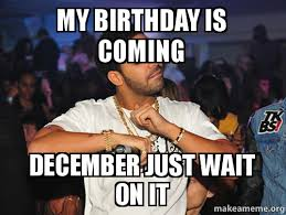 Drake Birthday Meme - my birthday is coming december just wait on it make a meme