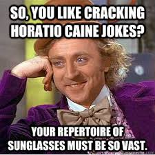 Horatio Caine Memes - so you like cracking horatio caine jokes your repertoire of