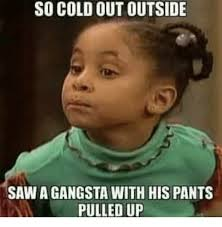 Gangsta Meme - so cold out outside saw a gangsta with his pants pulled up