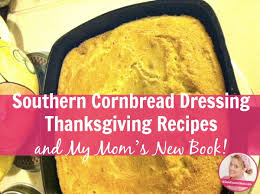 southern cornbread dressing thanksgiving recipes and my s new