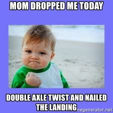 What Is An Exle Of A Meme - mom dropped me today double axle twist and nailed the landing baby