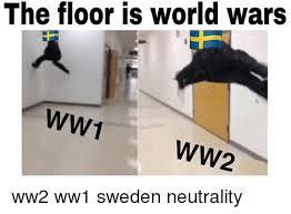 Sweden Meme - the floor is world wars ww1 ww2 ww2 ww1 sweden neutrality meme on