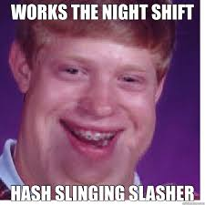 Bad News Brian Meme - works the night shift hash slinging slasher bad luck brian fat