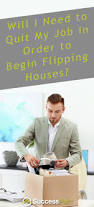 Flipping Houses by Will I Need To Quit My Job In Order To Begin Flipping Houses