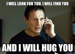 Give Me A Hug Meme - i will look for you i will find you and i will hug you liam
