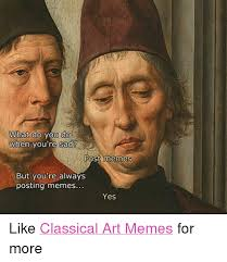 Meme Art - what do you do when you re sad post memes but you re always