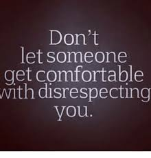 Disrespectful Memes - don t let someone get comfortable with disrespecting you
