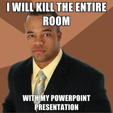Powerpoint Meme - i will kill the entire room with my powerpoint presentation
