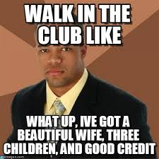 Good Black Man Meme - walk in the club like successful black man meme on memegen