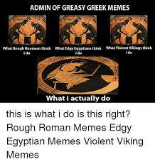 Greek Memes - admin of greasy greek memes what rough roamansthink what edgy