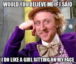 How Can I Make A Meme - would you believe me if i said i do like a girl sitting on my face