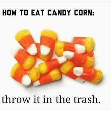 Candy Corn Meme - how to eat candy corn throw it in the trash funny meme on me me