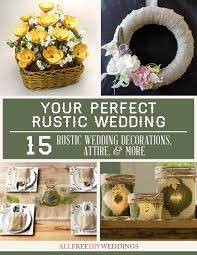 your perfect rustic wedding 15 rustic wedding decorations attire