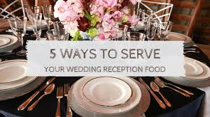 food tables at wedding reception 5 different ways to serve your wedding reception food stylish