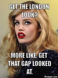 Get The London Look Meme - get the london look more like get that gap looked at