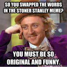Stanley Meme - so you swapped the words in the stoner stanley meme you must be