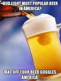 Bud Light Meme - bud light most popular beer in america take off your beer goggles
