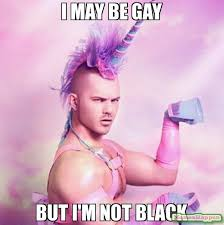 Gay Black Guy Meme - i may be gay but i m not black meme unicorn man 11336 page 4