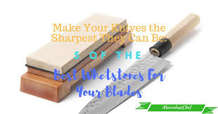 best whetstone for kitchen knives 5 of the best whetstones for your blades marvelous chef