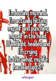 I Feel Light Headed M Loosing My Mind I U0027m Actually Hitting Myself And Punching Myself