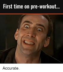 Preworkout Meme - first time on pre workout accurate workout meme on me me